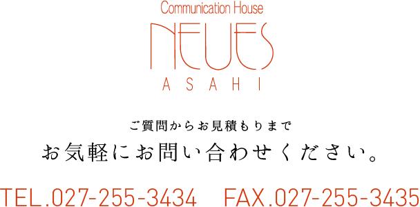 NEUES ASAHI ご質問からお見積もりまでお気軽にお問い合わせください。 TEL.027-255-3434 FAX.027-255-3435
